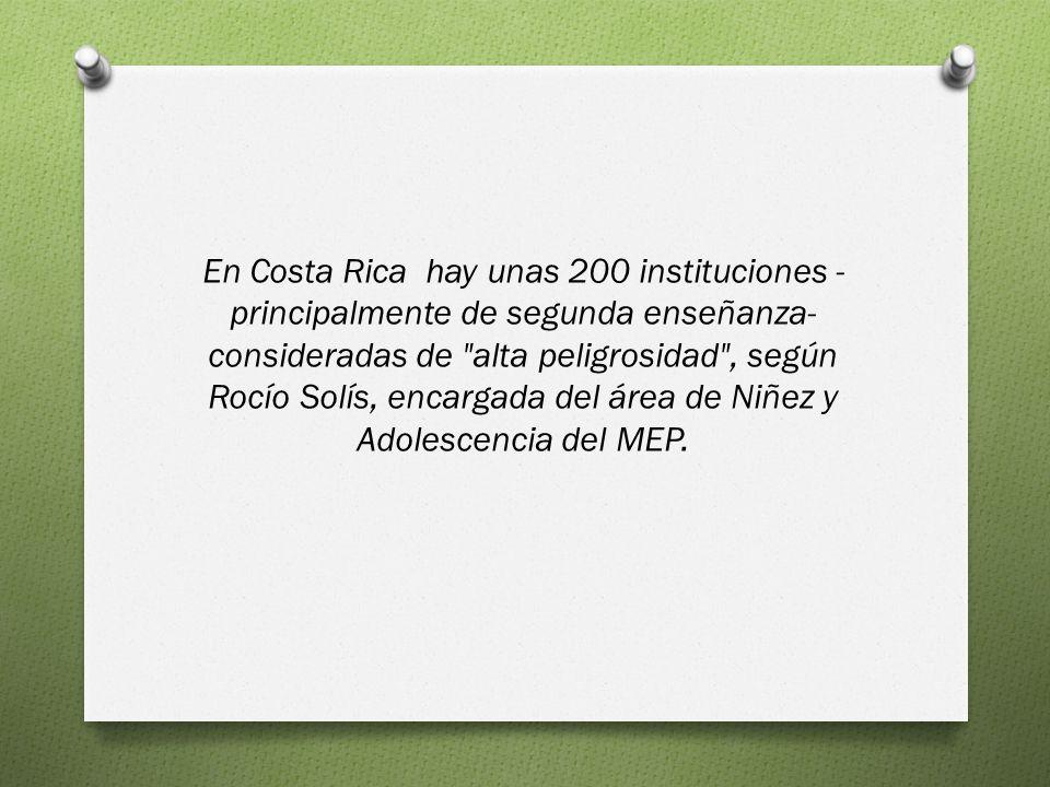 En Costa Rica hay unas 200 instituciones -principalmente de segunda enseñanza- consideradas de alta peligrosidad , según Rocío Solís, encargada del área de Niñez y Adolescencia del MEP.