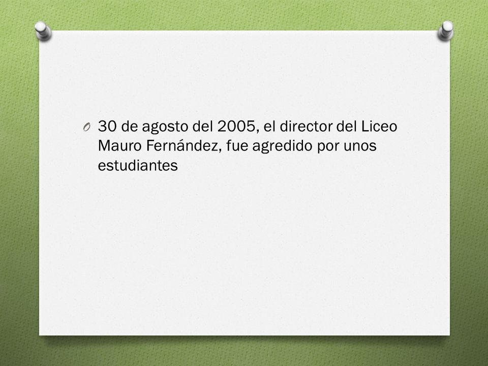 30 de agosto del 2005, el director del Liceo Mauro Fernández, fue agredido por unos estudiantes
