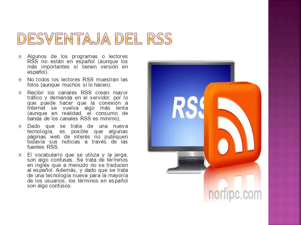 Desventaja del Rss Algunos de los programas o lectores RSS no están en español (aunque los más importantes sí tienen versión en español).