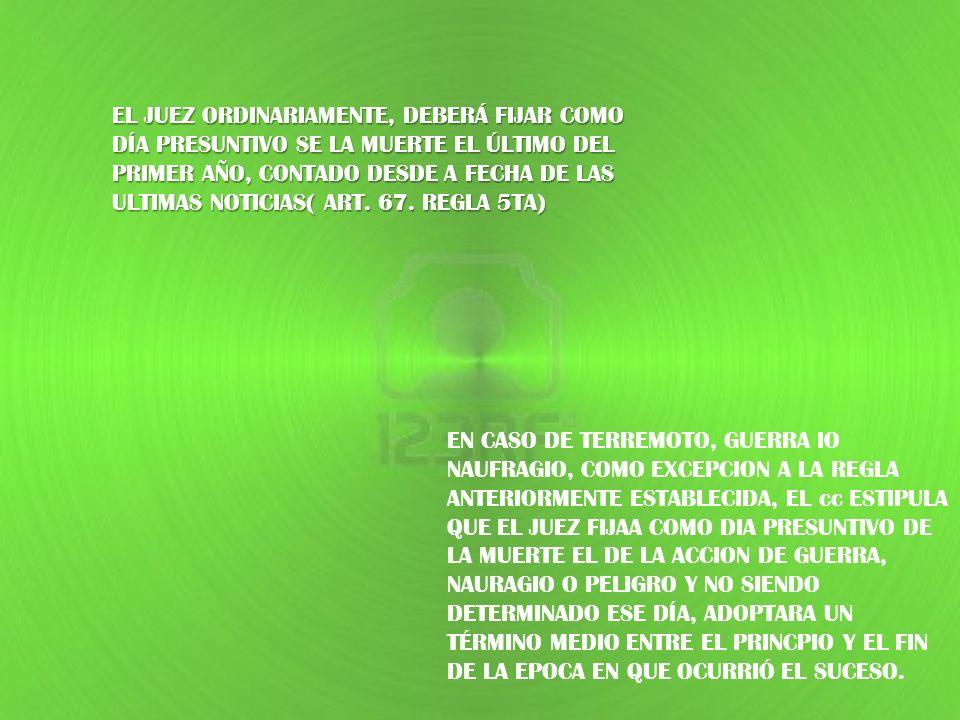 EL JUEZ ORDINARIAMENTE, DEBERÁ FIJAR COMO DÍA PRESUNTIVO SE LA MUERTE EL ÚLTIMO DEL PRIMER AÑO, CONTADO DESDE A FECHA DE LAS ULTIMAS NOTICIAS( ART. 67. REGLA 5TA)