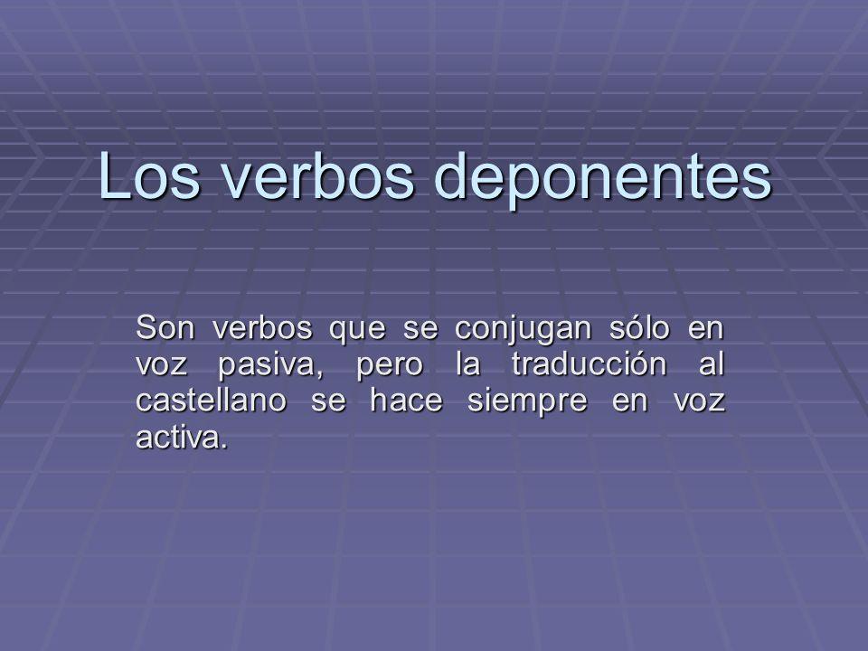 Los verbos deponentesSon verbos que se conjugan sólo en voz pasiva, pero la traducción al castellano se hace siempre en voz activa.