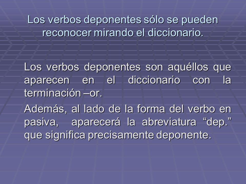 Los verbos deponentes sólo se pueden reconocer mirando el diccionario.