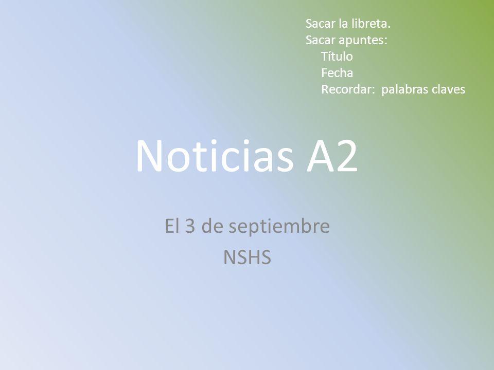Noticias A2 El 3 de septiembre NSHS Sacar la libreta. Sacar apuntes: