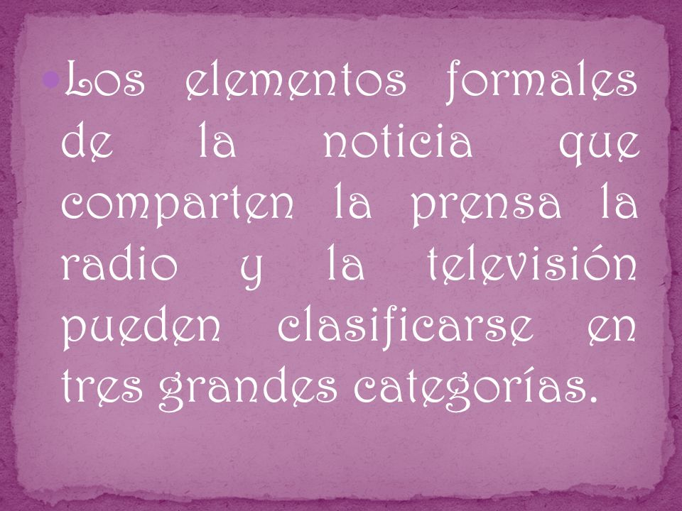 Los elementos formales de la noticia que comparten la prensa la radio y la televisión pueden clasificarse en tres grandes categorías.