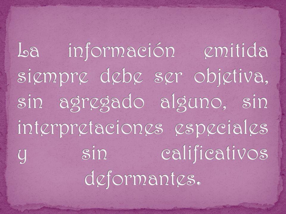 La información emitida siempre debe ser objetiva, sin agregado alguno, sin interpretaciones especiales y sin calificativos deformantes.