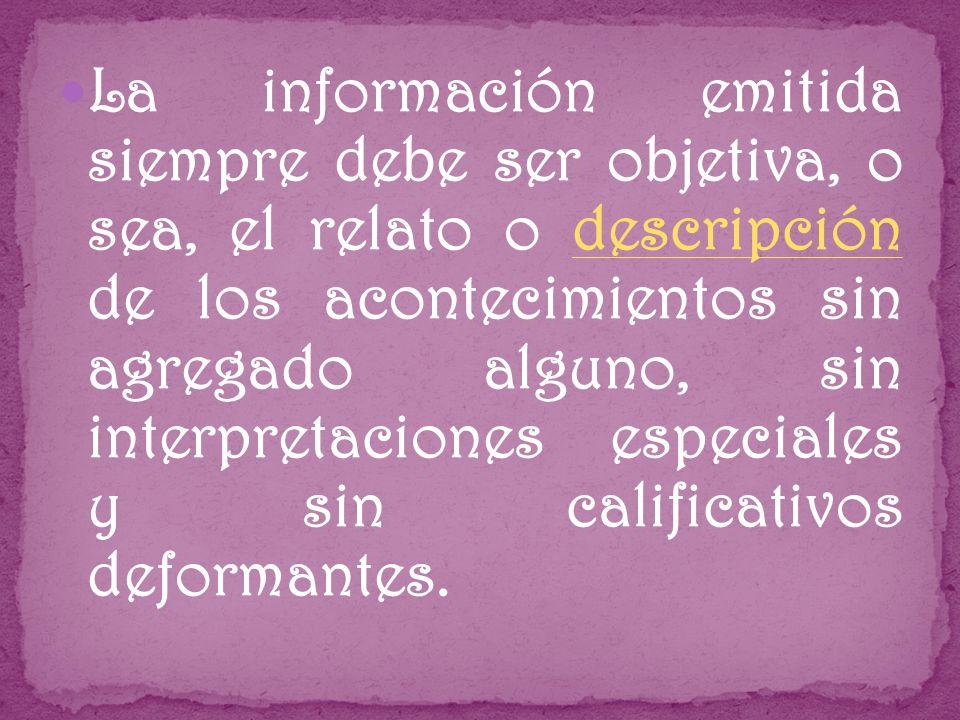 La información emitida siempre debe ser objetiva, o sea, el relato o descripción de los acontecimientos sin agregado alguno, sin interpretaciones especiales y sin calificativos deformantes.