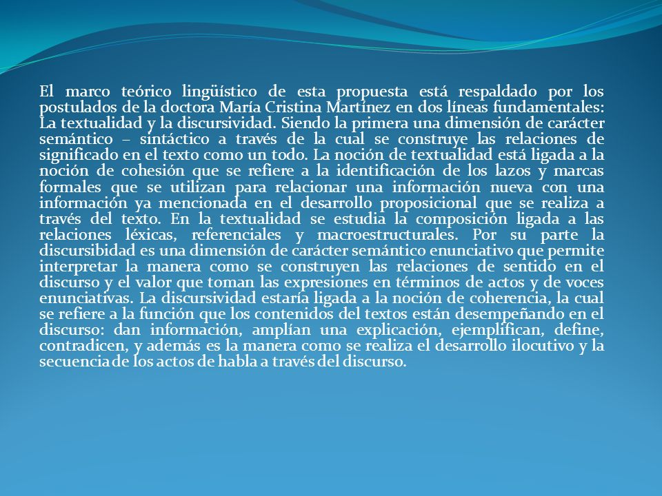 El marco teórico lingüístico de esta propuesta está respaldado por los postulados de la doctora María Cristina Martínez en dos líneas fundamentales: La textualidad y la discursividad.
