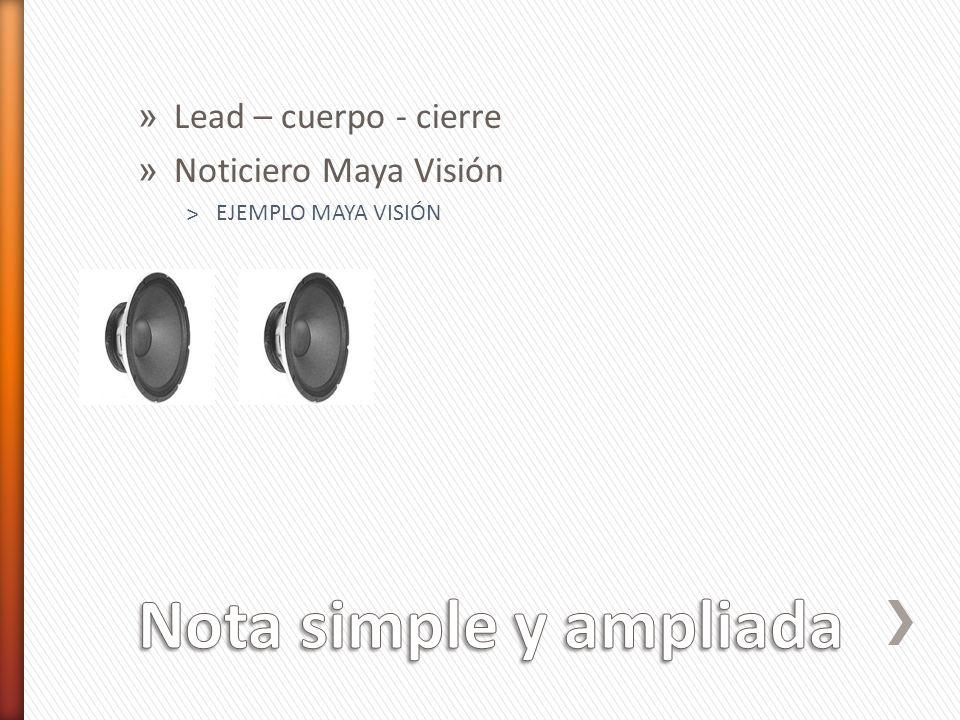 Nota simple y ampliada Lead – cuerpo - cierre Noticiero Maya Visión