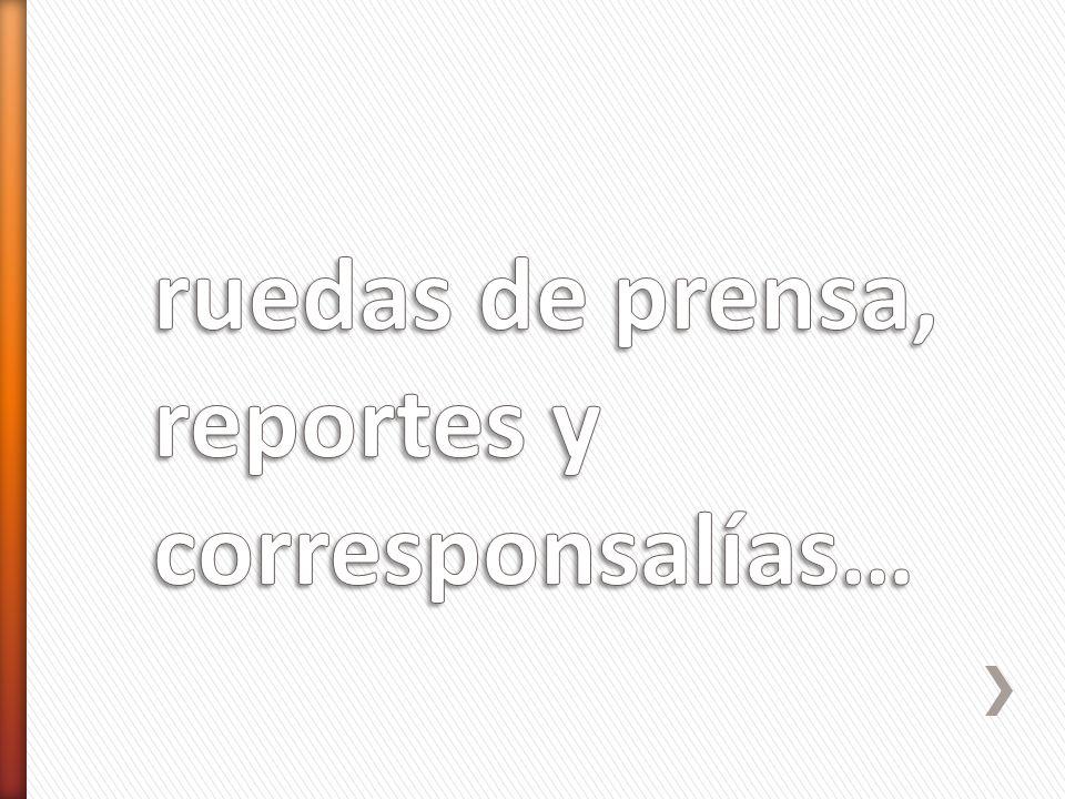 ruedas de prensa, reportes y corresponsalías…