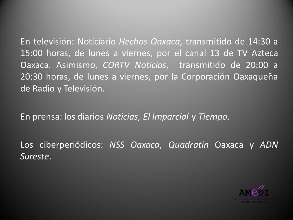 En televisión: Noticiario Hechos Oaxaca, transmitido de 14:30 a 15:00 horas, de lunes a viernes, por el canal 13 de TV Azteca Oaxaca. Asimismo, CORTV Noticias, transmitido de 20:00 a 20:30 horas, de lunes a viernes, por la Corporación Oaxaqueña de Radio y Televisión.