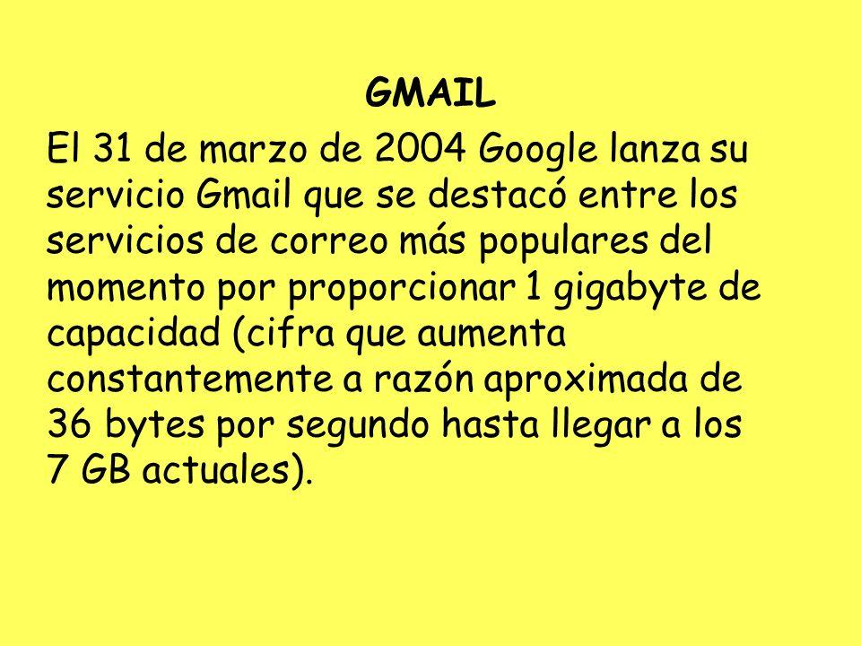 GMAIL El 31 de marzo de 2004 Google lanza su servicio Gmail que se destacó entre los servicios de correo más populares del momento por proporcionar 1 gigabyte de capacidad (cifra que aumenta constantemente a razón aproximada de 36 bytes por segundo hasta llegar a los 7 GB actuales).