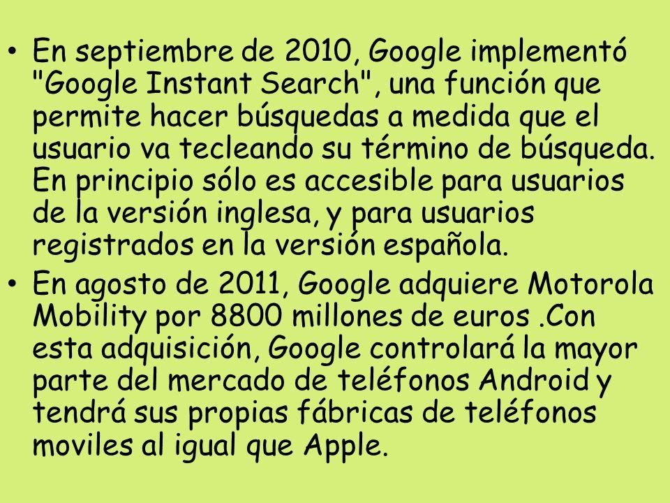 En septiembre de 2010, Google implementó Google Instant Search , una función que permite hacer búsquedas a medida que el usuario va tecleando su término de búsqueda. En principio sólo es accesible para usuarios de la versión inglesa, y para usuarios registrados en la versión española.