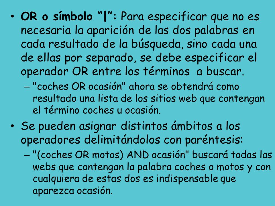 OR o símbolo | : Para especificar que no es necesaria la aparición de las dos palabras en cada resultado de la búsqueda, sino cada una de ellas por separado, se debe especificar el operador OR entre los términos a buscar.