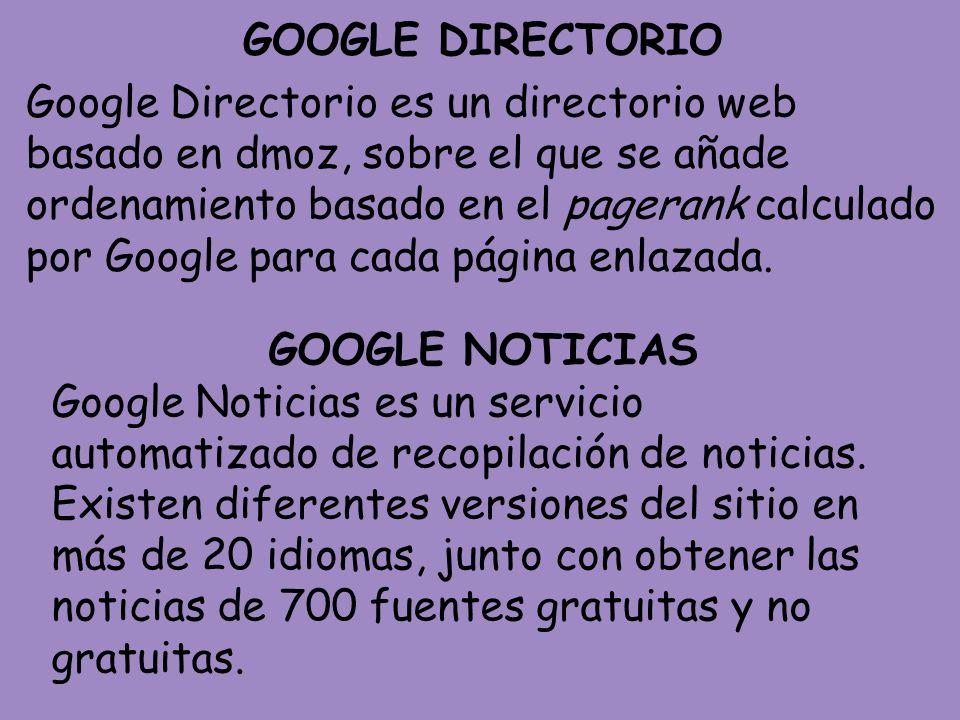 GOOGLE DIRECTORIO Google Directorio es un directorio web basado en dmoz, sobre el que se añade ordenamiento basado en el pagerank calculado por Google para cada página enlazada.