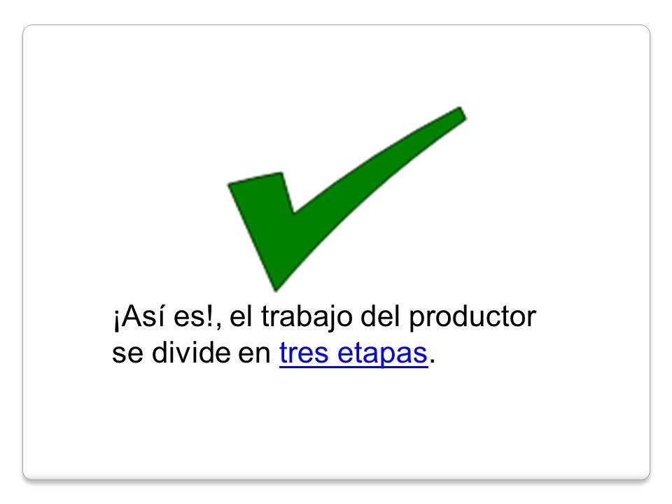 ¡Así es!, el trabajo del productor se divide en tres etapas.