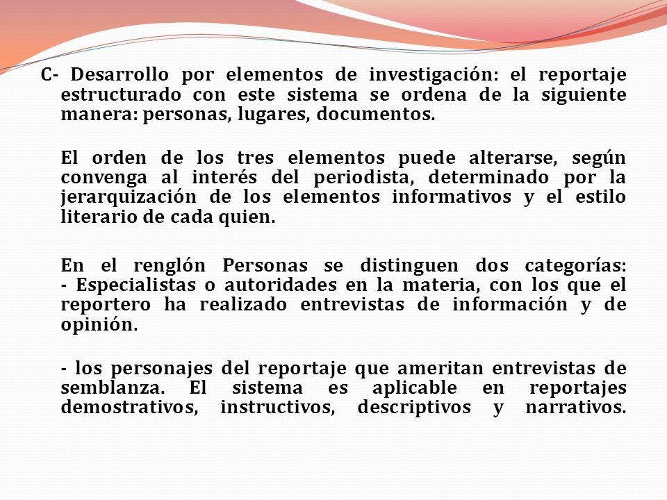 C- Desarrollo por elementos de investigación: el reportaje estructurado con este sistema se ordena de la siguiente manera: personas, lugares, documentos.