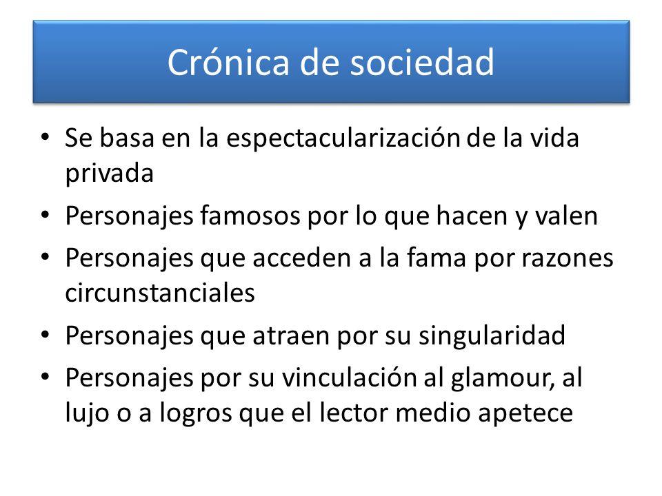 Crónica de sociedad Se basa en la espectacularización de la vida privada. Personajes famosos por lo que hacen y valen.