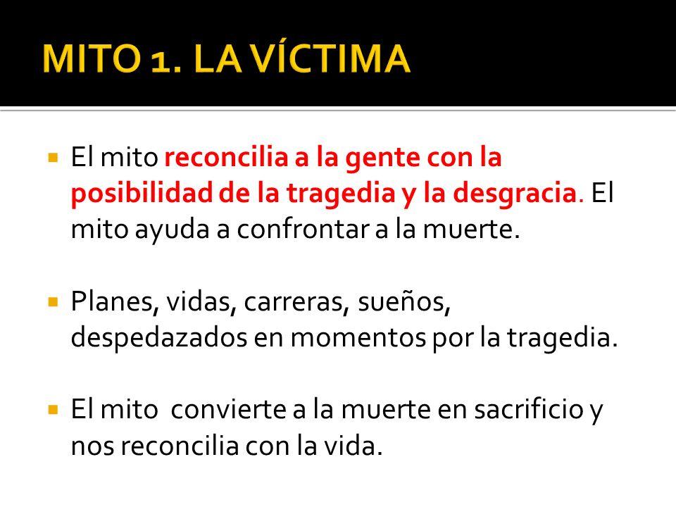 MITO 1. LA VÍCTIMA El mito reconcilia a la gente con la posibilidad de la tragedia y la desgracia. El mito ayuda a confrontar a la muerte.