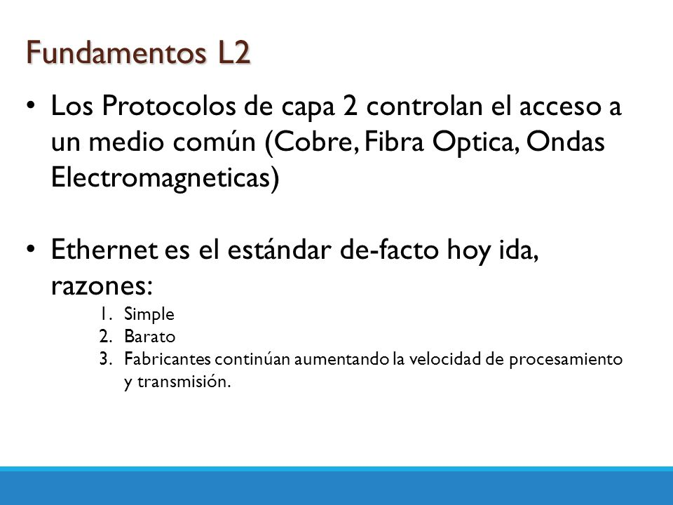 Fundamentos L2 Los Protocolos de capa 2 controlan el acceso a un medio común (Cobre, Fibra Optica, Ondas Electromagneticas)
