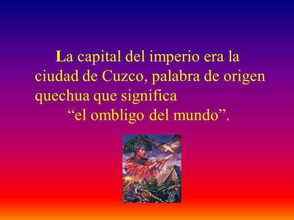 La capital del imperio era la ciudad de Cuzco, palabra de origen quechua que significa