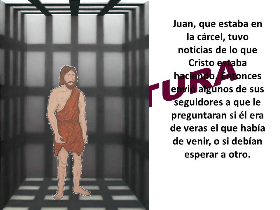 Juan, que estaba en la cárcel, tuvo noticias de lo que Cristo estaba haciendo. Entonces envió algunos de sus seguidores a que le preguntaran si él era de veras el que había de venir, o si debían esperar a otro.
