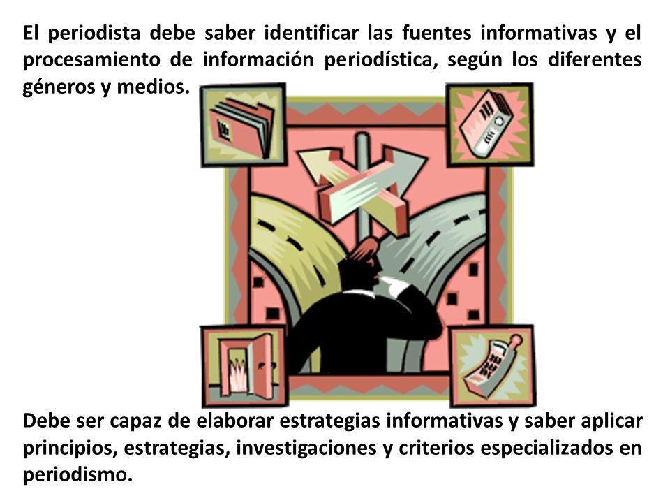 El periodista debe saber identificar las fuentes informativas y el procesamiento de información periodística, según los diferentes géneros y medios.