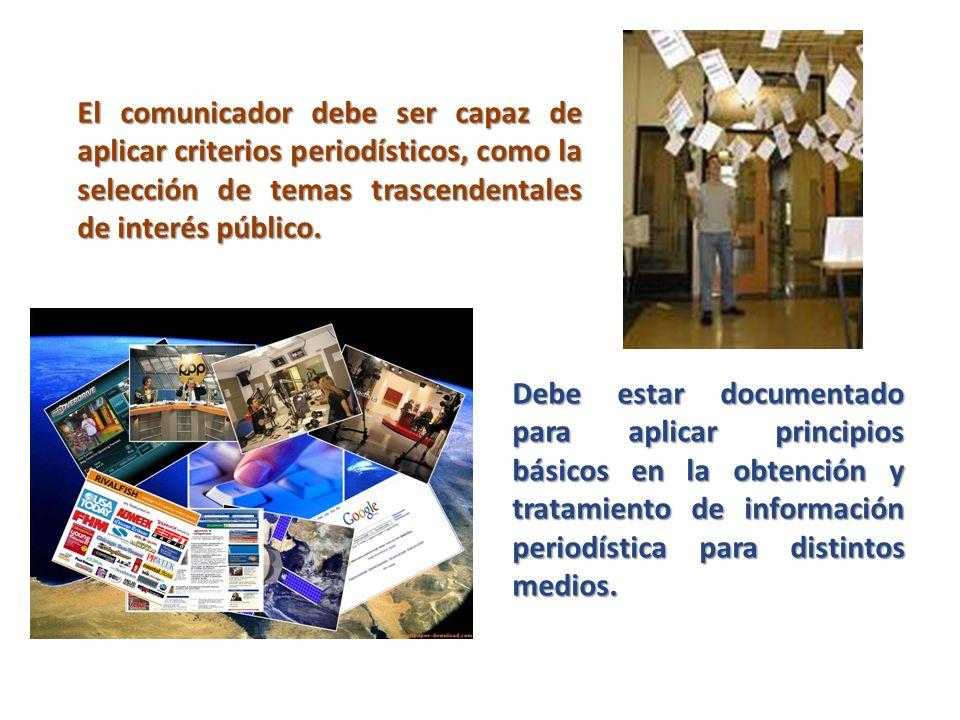 El comunicador debe ser capaz de aplicar criterios periodísticos, como la selección de temas trascendentales de interés público.