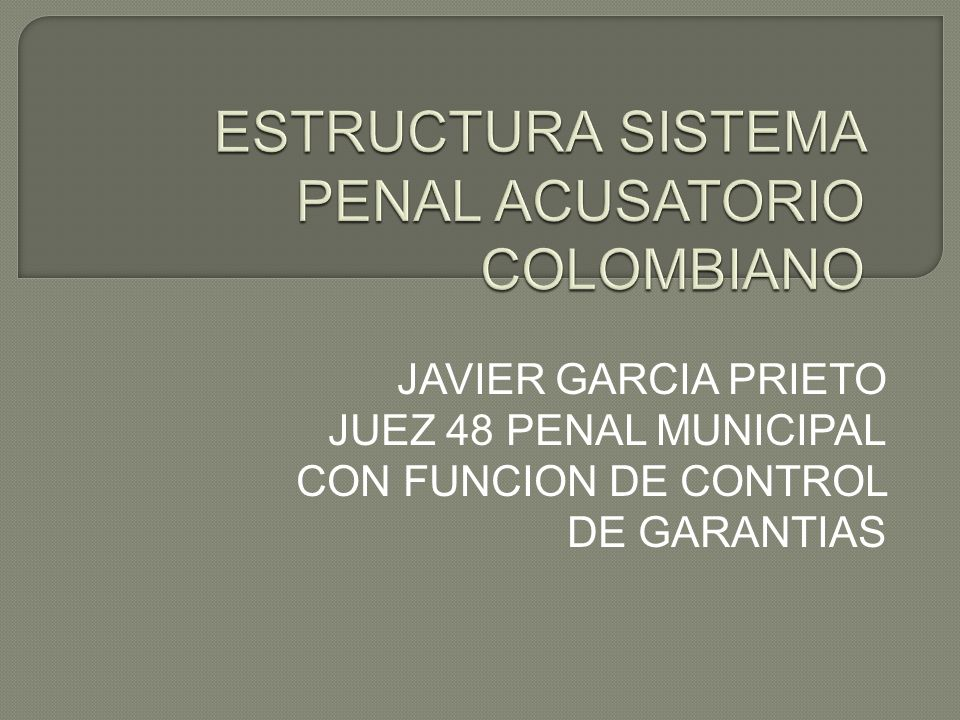 ESTRUCTURA SISTEMA PENAL ACUSATORIO COLOMBIANO