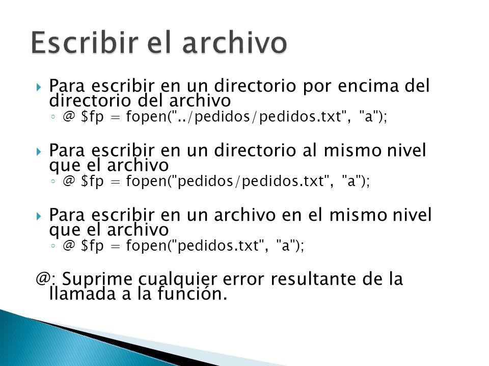 Escribir el archivo Para escribir en un directorio por encima del directorio del archivo. @ $fp = fopen( ../pedidos/pedidos.txt , a );