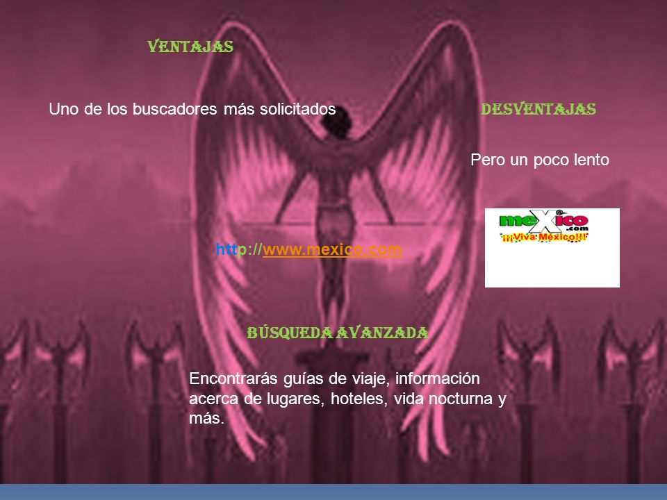 VENTAJASUno de los buscadores más solicitados. DESVENTAJAS. Pero un poco lento. http://www.mexico.com.