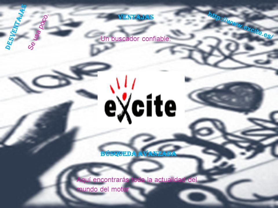 VENTAJAS http://www.excite.es/ DESVENTAJAS. Se usa poco. Un buscador confiable. Búsqueda avanzada.