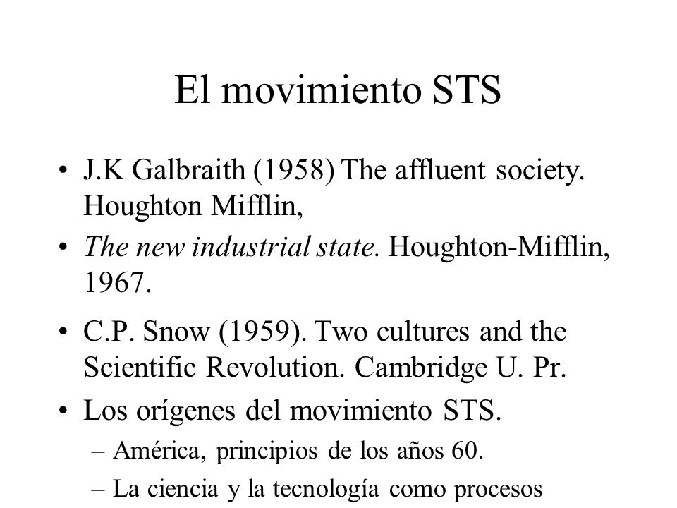 El movimiento STS J.K Galbraith (1958) The affluent society. Houghton Mifflin, The new industrial state. Houghton-Mifflin, 1967.