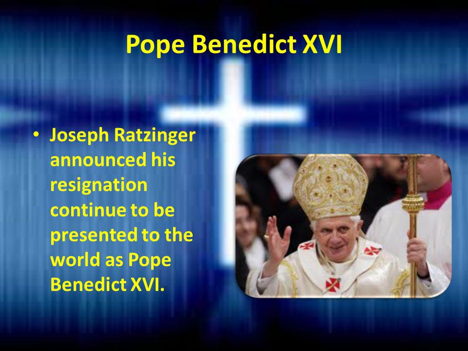 Pope Benedict XVI Joseph Ratzinger announced his resignation continue to be presented to the world as Pope Benedict XVI.