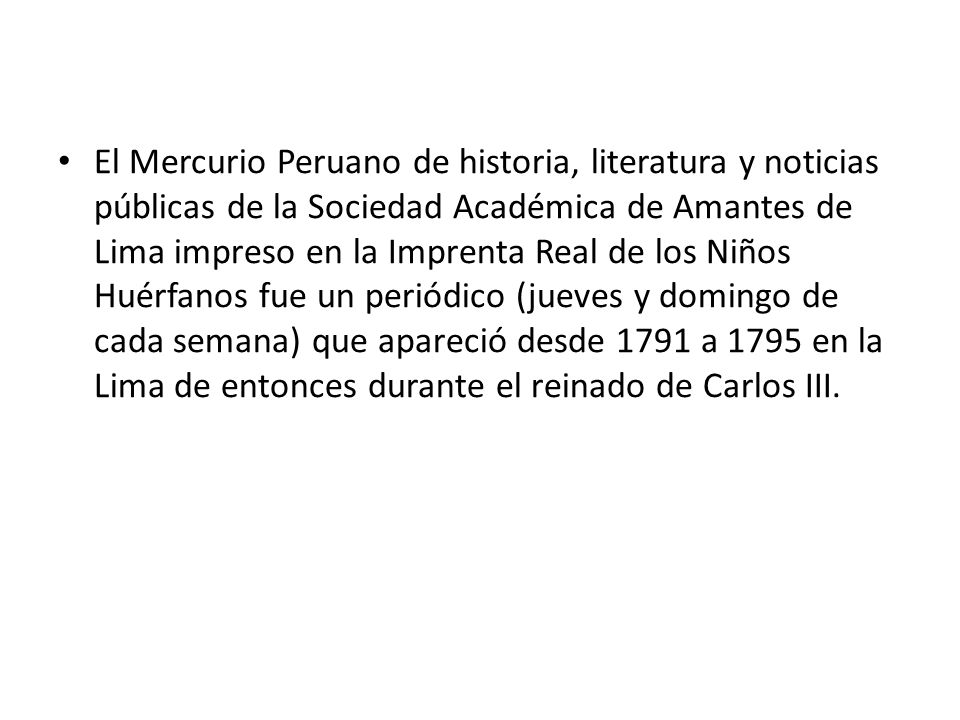 El Mercurio Peruano de historia, literatura y noticias públicas de la Sociedad Académica de Amantes de Lima impreso en la Imprenta Real de los Niños Huérfanos fue un periódico (jueves y domingo de cada semana) que apareció desde 1791 a 1795 en la Lima de entonces durante el reinado de Carlos III.