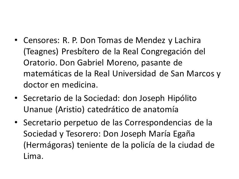 Censores: R. P. Don Tomas de Mendez y Lachira (Teagnes) Presbítero de la Real Congregación del Oratorio. Don Gabriel Moreno, pasante de matemáticas de la Real Universidad de San Marcos y doctor en medicina.