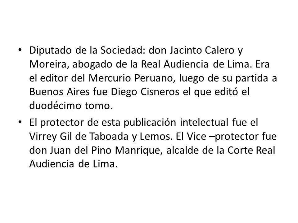 Diputado de la Sociedad: don Jacinto Calero y Moreira, abogado de la Real Audiencia de Lima. Era el editor del Mercurio Peruano, luego de su partida a Buenos Aires fue Diego Cisneros el que editó el duodécimo tomo.