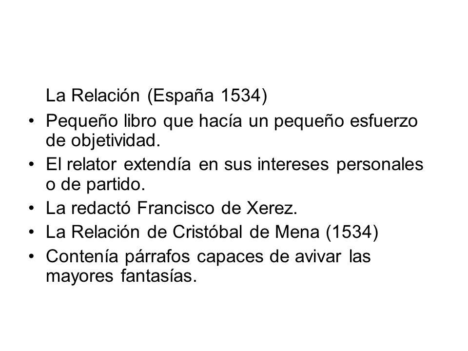 La Relación (España 1534) Pequeño libro que hacía un pequeño esfuerzo de objetividad. El relator extendía en sus intereses personales o de partido.