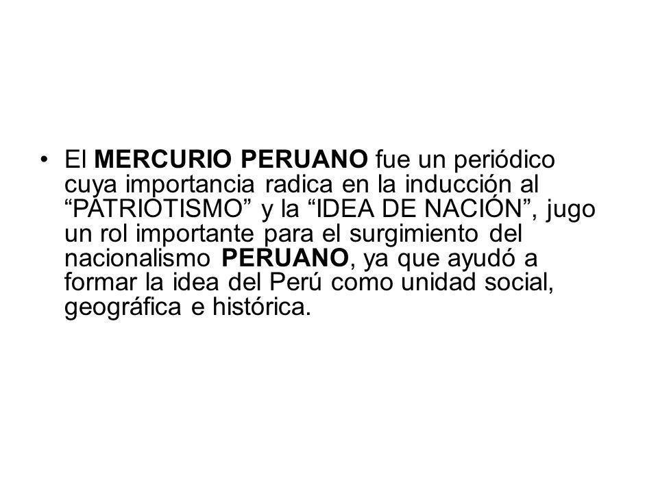 El MERCURIO PERUANO fue un periódico cuya importancia radica en la inducción al PATRIOTISMO y la IDEA DE NACIÓN , jugo un rol importante para el surgimiento del nacionalismo PERUANO, ya que ayudó a formar la idea del Perú como unidad social, geográfica e histórica.