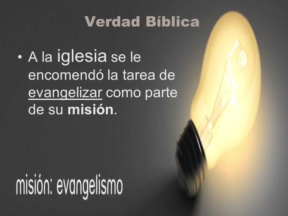 Verdad Bíblica A la iglesia se le encomendó la tarea de evangelizar como parte de su misión.
