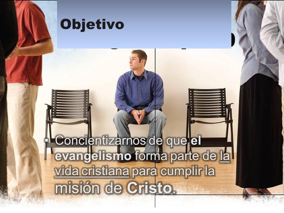 Objetivo Concientizarnos de que el evangelismo forma parte de la vida cristiana para cumplir la misión de Cristo.