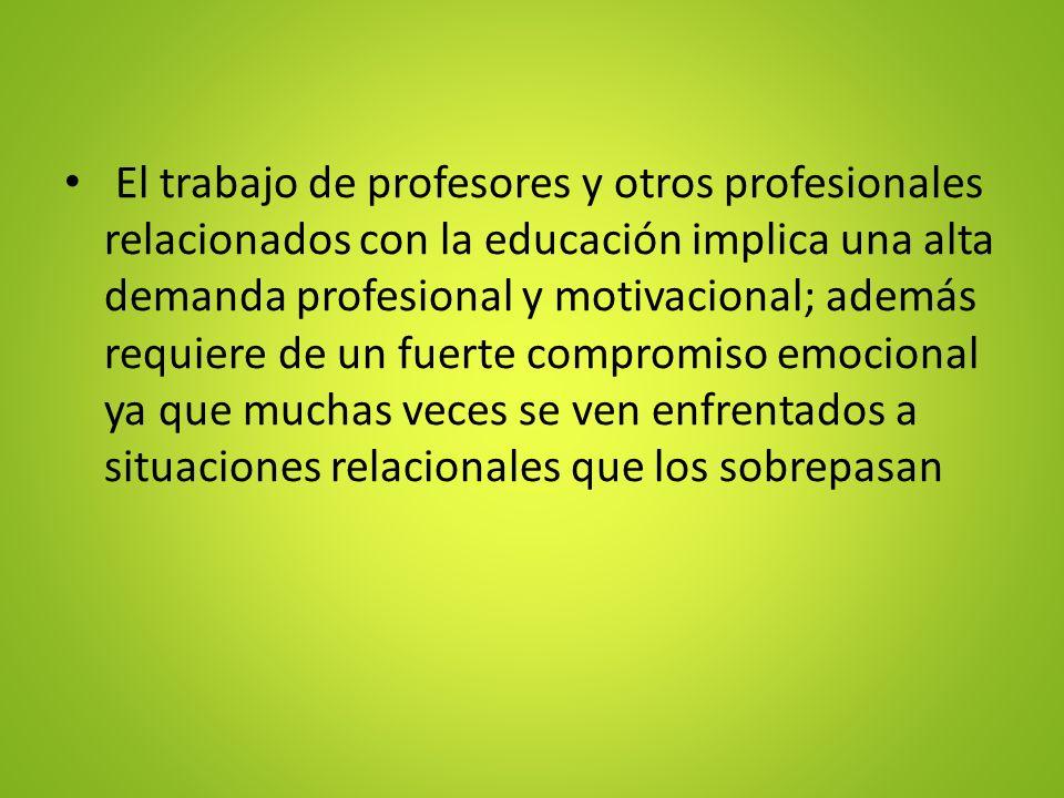 El trabajo de profesores y otros profesionales relacionados con la educación implica una alta demanda profesional y motivacional; además requiere de un fuerte compromiso emocional ya que muchas veces se ven enfrentados a situaciones relacionales que los sobrepasan