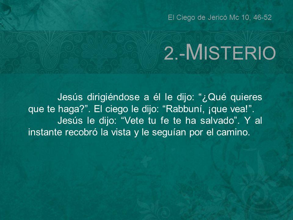El Ciego de Jericó Mc 10, 46-52 2.-MISTERIO. Jesús dirigiéndose a él le dijo: ¿Qué quieres que te haga . El ciego le dijo: Rabbuní, ¡que vea! .