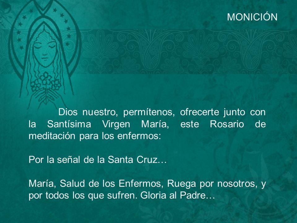 MONICIÓN Dios nuestro, permítenos, ofrecerte junto con la Santísima Virgen María, este Rosario de meditación para los enfermos: