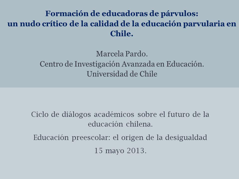 Formación de educadoras de párvulos: un nudo crítico de la calidad de la educación parvularia en Chile. Marcela Pardo. Centro de Investigación Avanzada en Educación. Universidad de Chile