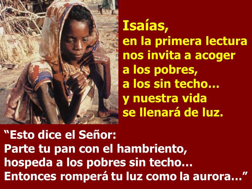 Isaías, en la primera lectura nos invita a acoger a los pobres, a los sin techo… y nuestra vida se llenará de luz.