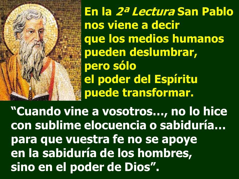 En la 2ª Lectura San Pablo nos viene a decir que los medios humanos pueden deslumbrar, pero sólo el poder del Espíritu puede transformar.
