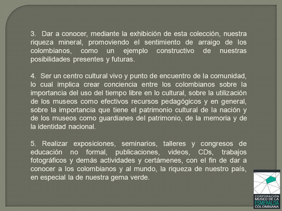 3. Dar a conocer, mediante la exhibición de esta colección, nuestra riqueza mineral, promoviendo el sentimiento de arraigo de los colombianos, como un ejemplo constructivo de nuestras posibilidades presentes y futuras.