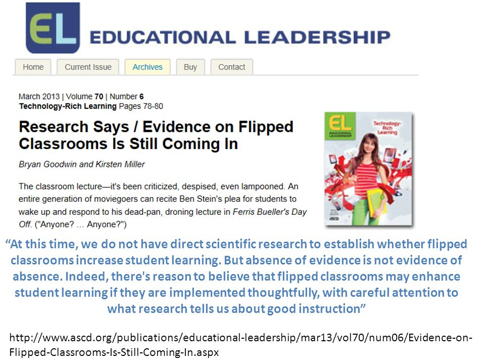 At this time, we do not have direct scientific research to establish whether flipped classrooms increase student learning. But absence of evidence is not evidence of absence. Indeed, there s reason to believe that flipped classrooms may enhance student learning if they are implemented thoughtfully, with careful attention to what research tells us about good instruction