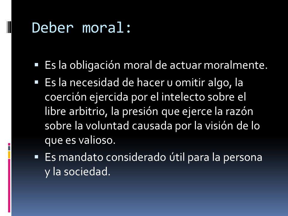 Deber moral: Es la obligación moral de actuar moralmente.