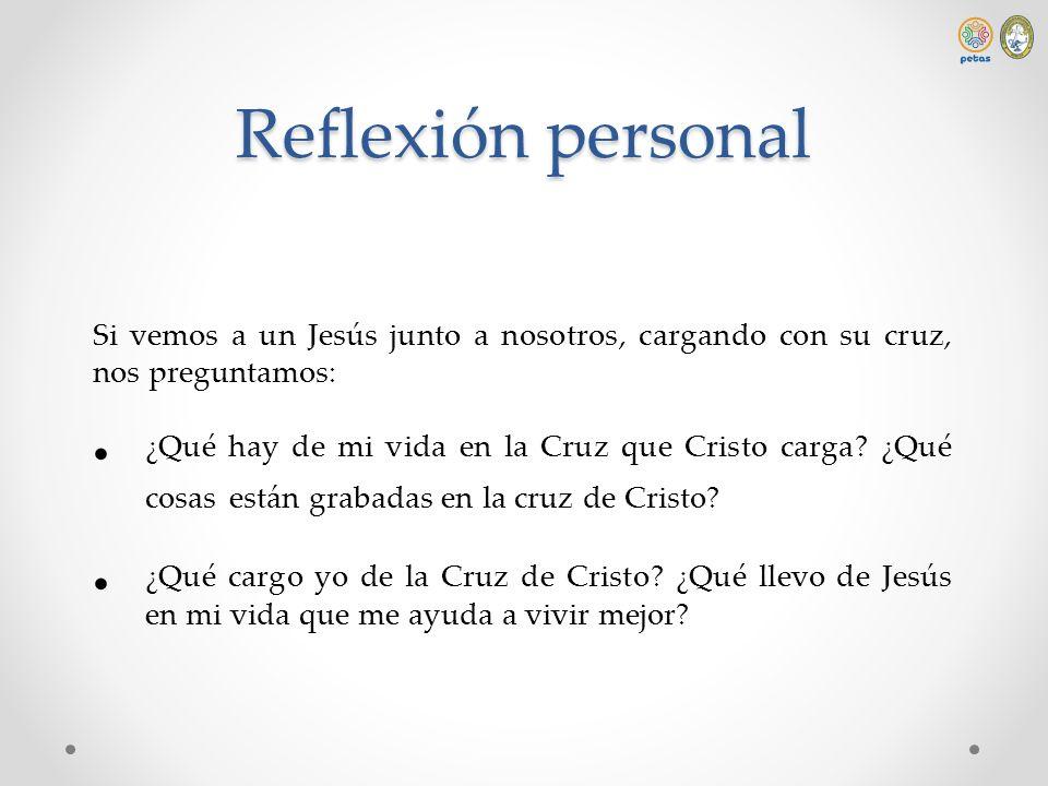 Reflexión personal Si vemos a un Jesús junto a nosotros, cargando con su cruz, nos preguntamos: